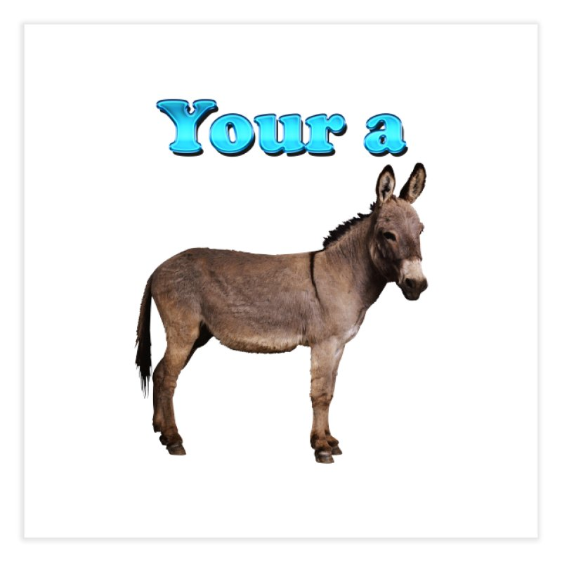 Your a Donkey Home Fine Art Print by ratherkool's Artist Shop
