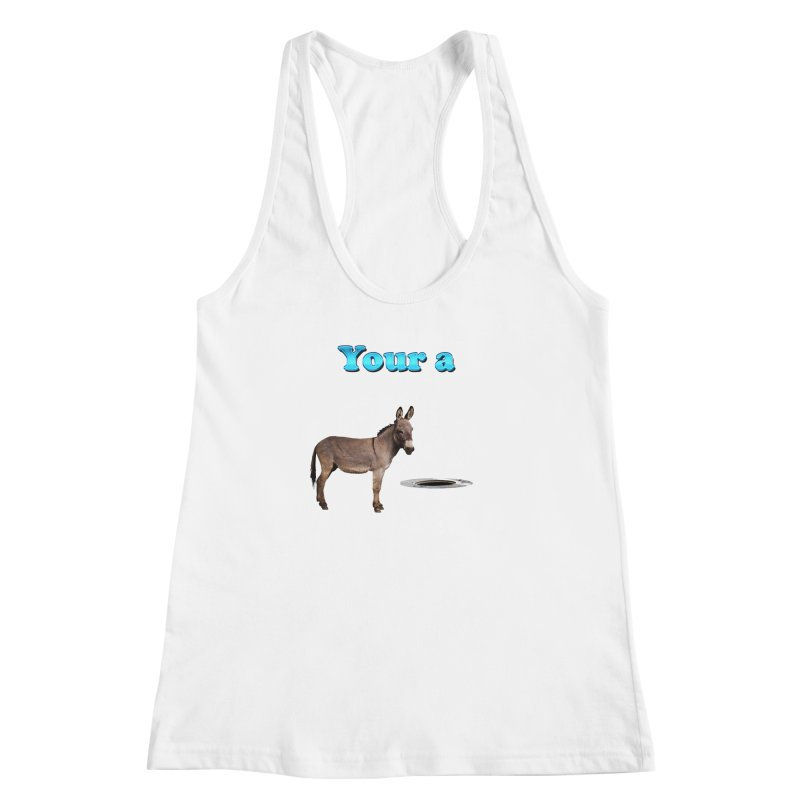 Your a Donkey Man Hole Women's Racerback Tank by ratherkool's Artist Shop