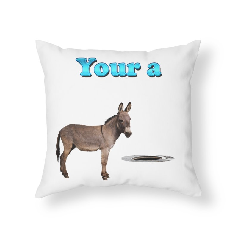 Your a Donkey Man Hole Home Throw Pillow by ratherkool's Artist Shop