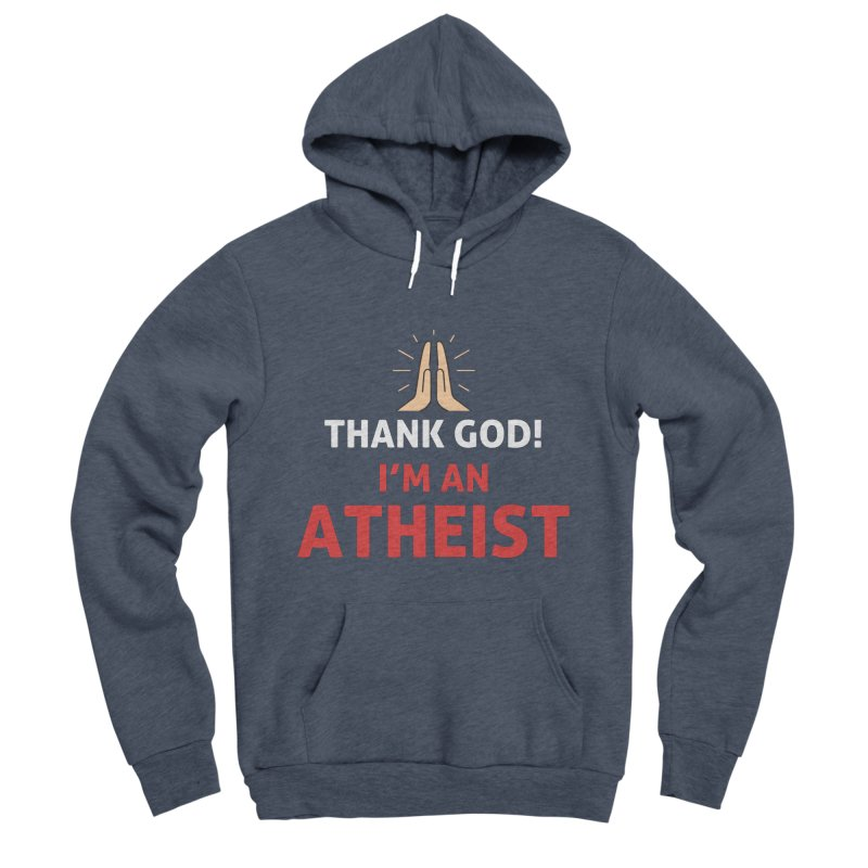 Thank God! I'm an Atheist. Men's Sponge Fleece Pullover Hoody by Rational Tees