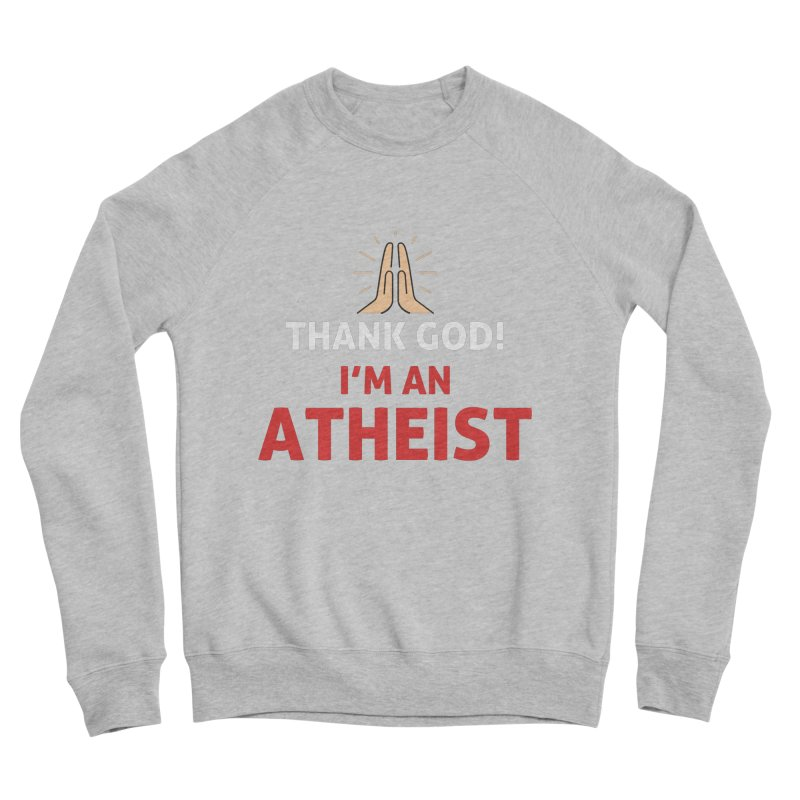 Thank God! I'm an Atheist. Men's Sponge Fleece Sweatshirt by Rational Tees