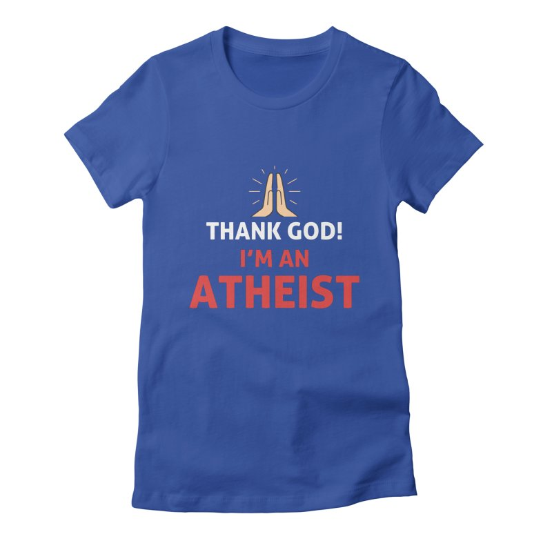 Thank God! I'm an Atheist. Women's Fitted T-Shirt by Rational Tees