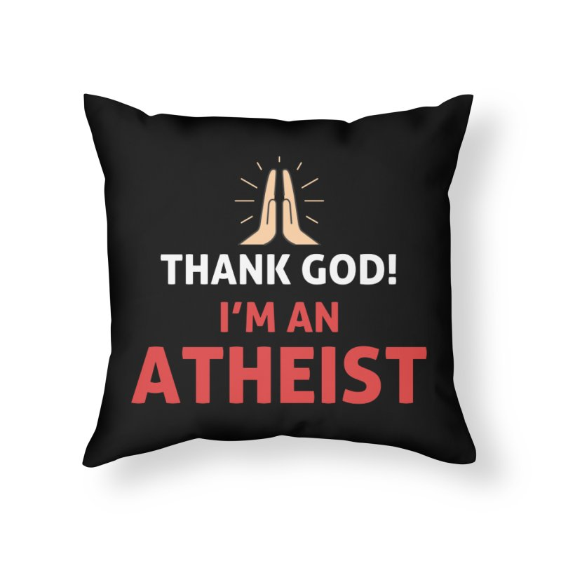 Thank God! I'm an Atheist. Home Throw Pillow by Rational Tees