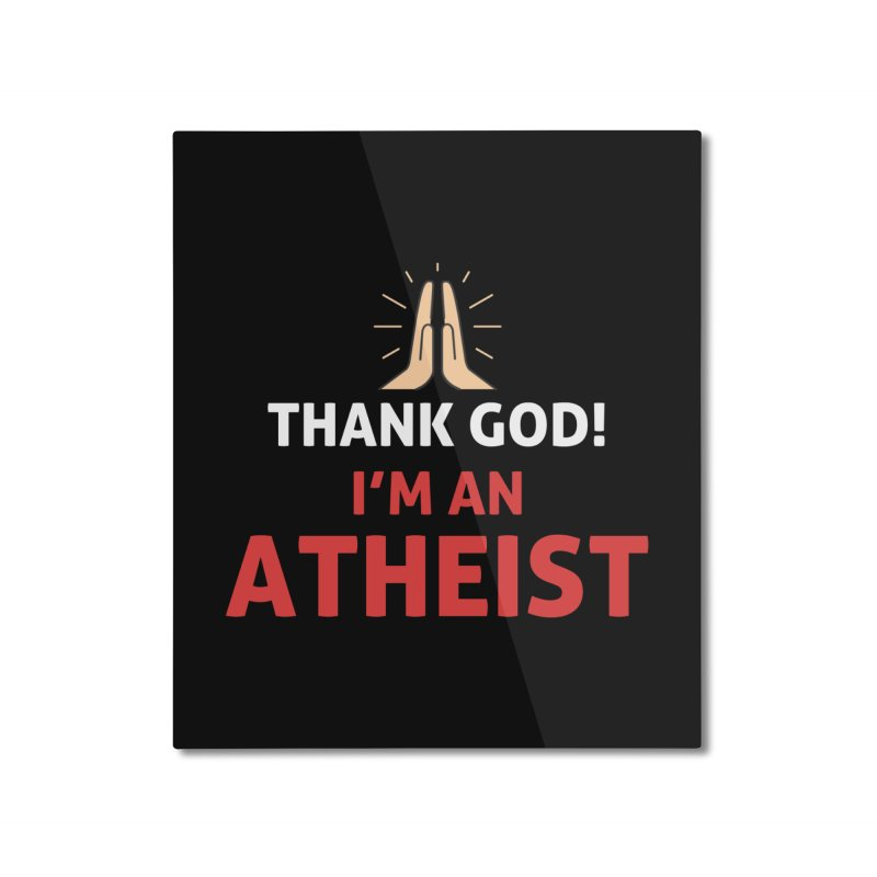 Thank God! I'm an Atheist. Home Mounted Aluminum Print by Rational Tees