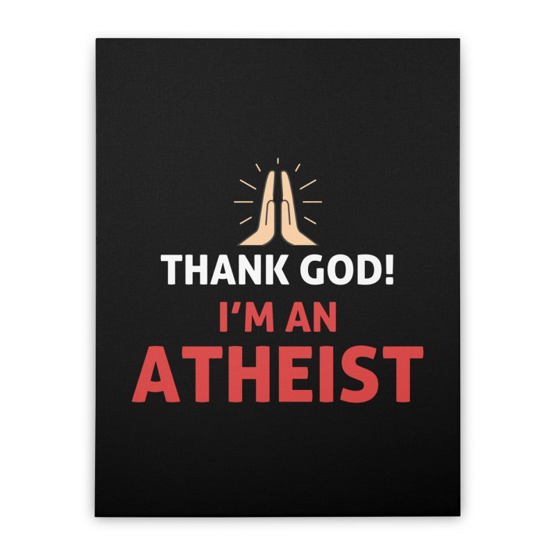 Thank God! I'm an Atheist. Home Stretched Canvas by Rational Tees