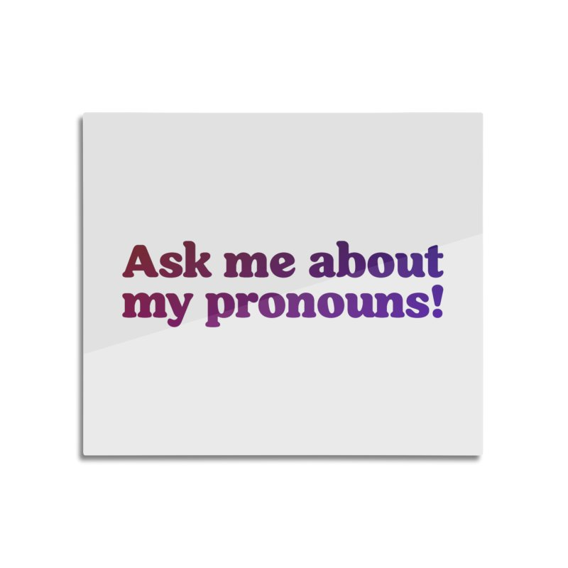 Ask Me About My Pronouns! Home Mounted Aluminum Print by RB's Art Shop