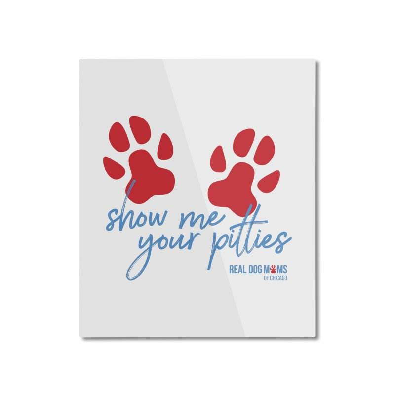 Show Me Your Pitties Home Mounted Aluminum Print by RDMOC's Artist Shop