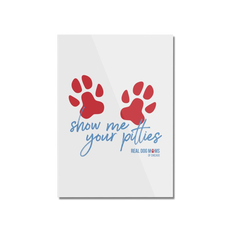 Show Me Your Pitties Home Mounted Acrylic Print by RDMOC's Artist Shop
