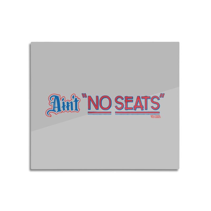 AIN'T NO SEATS 1 Home Mounted Aluminum Print by redleggerstudio's Shop