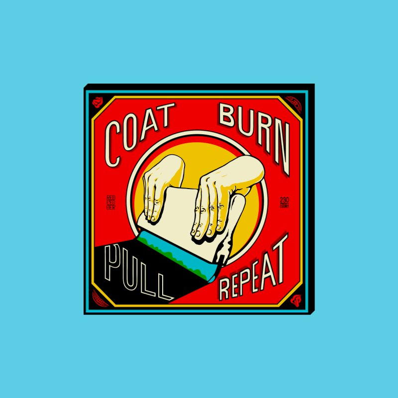 Coat, Burn, Pull, Repeat None  by redleggerstudio's Shop