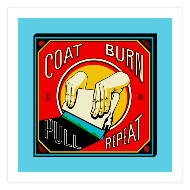 Coat, Burn, Pull, Repeat Home Fine Art Print by redleggerstudio's Shop