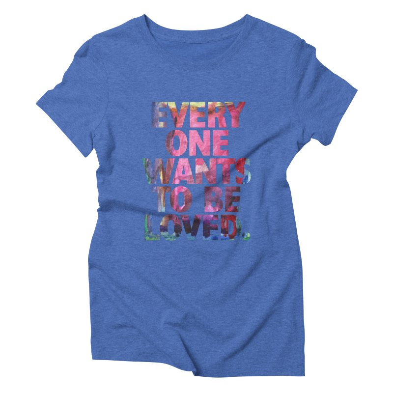 Everyone Wants To Be Loved Women's Triblend T-Shirt by Red Robot