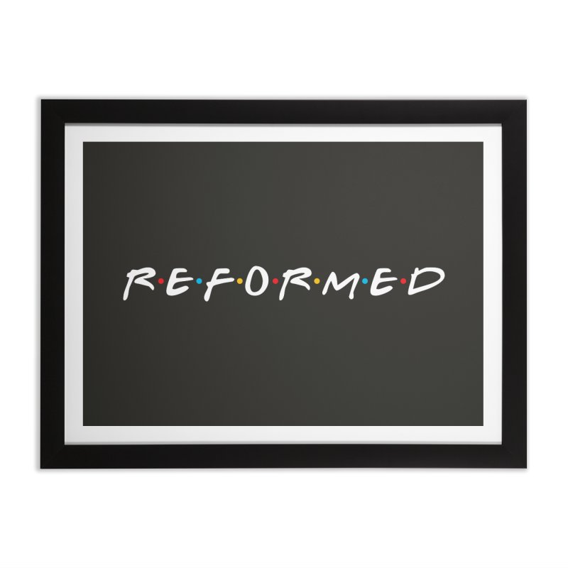 Reformed (Friends) Home Framed Fine Art Print by Reformed Christian Goods & Clothing