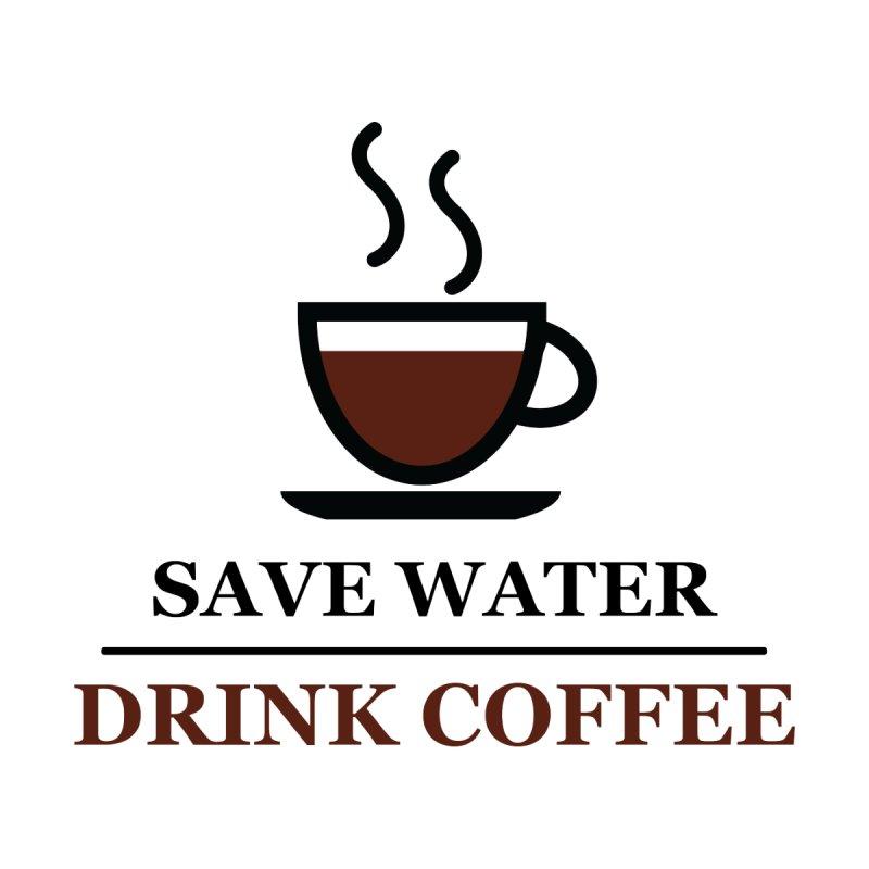 Save Water, Drink Coffee by remyrev's Artist Shop