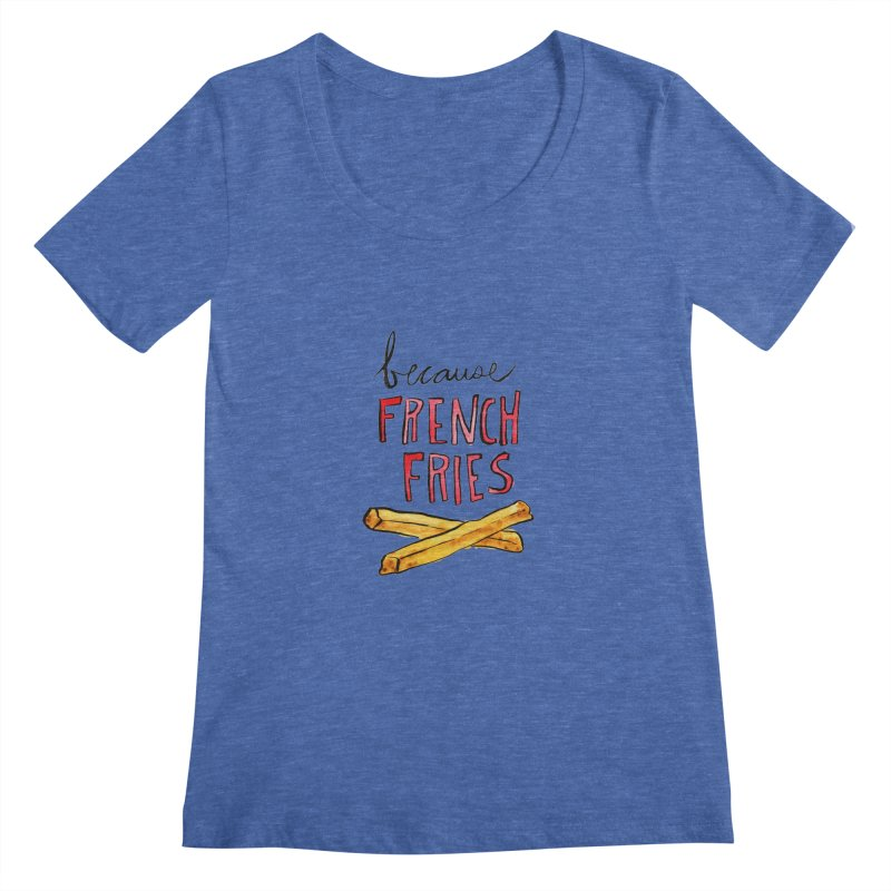 Because French Fries Women's Scoopneck by Renee Leigh Stephenson Artist Shop