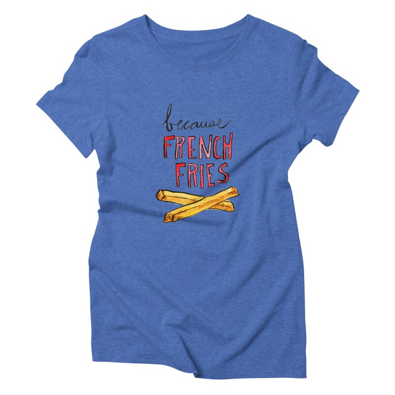 Because French Fries Women's Triblend T-shirt by Renee Leigh Stephenson Artist Shop