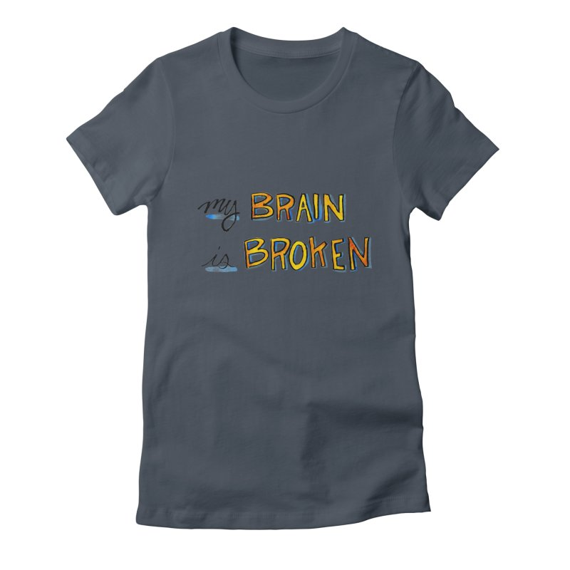 My Brain is Broken Women's Fitted T-Shirt by Renee Leigh Stephenson Artist Shop