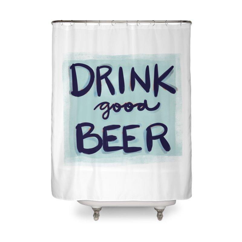 Drink Good Beer Home Shower Curtain by Renee Leigh Stephenson Artist Shop