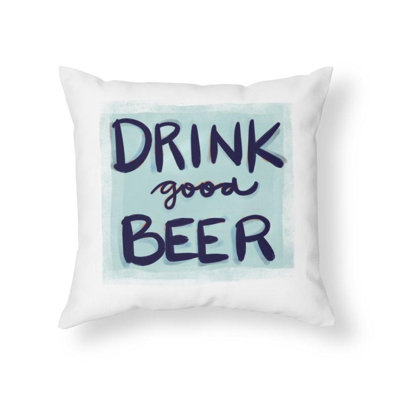 Drink Good Beer Home Throw Pillow by Renee Leigh Stephenson Artist Shop
