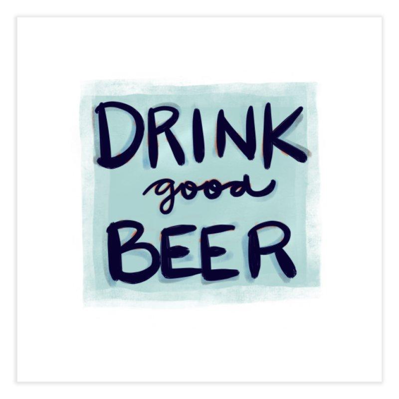 Drink Good Beer Home Fine Art Print by Renee Leigh Stephenson Artist Shop