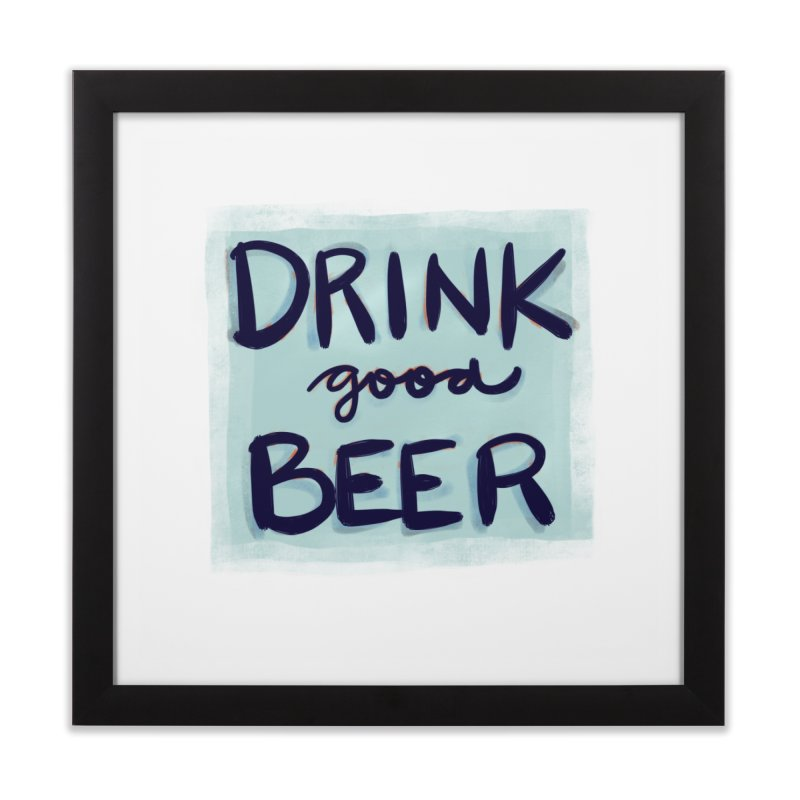 Drink Good Beer Home Framed Fine Art Print by Renee Leigh Stephenson Artist Shop