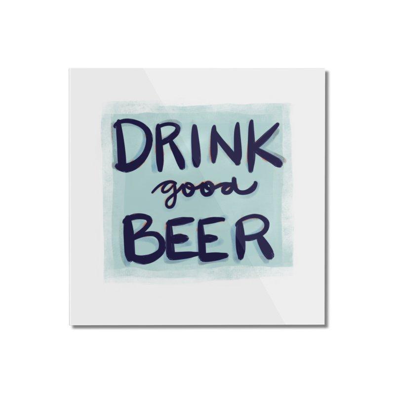 Drink Good Beer Home Mounted Acrylic Print by Renee Leigh Stephenson Artist Shop