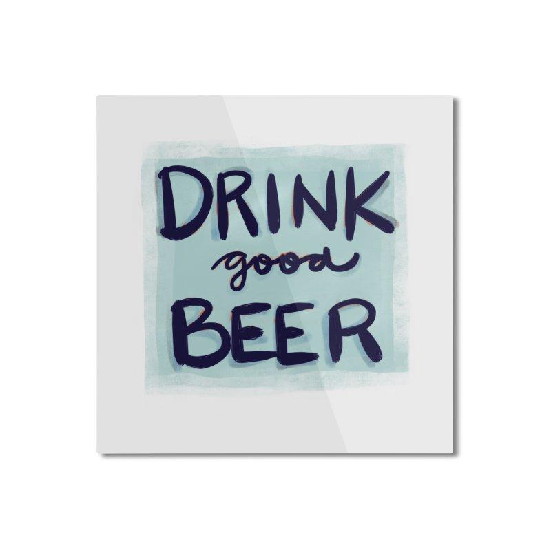 Drink Good Beer Home Mounted Aluminum Print by Renee Leigh Stephenson Artist Shop