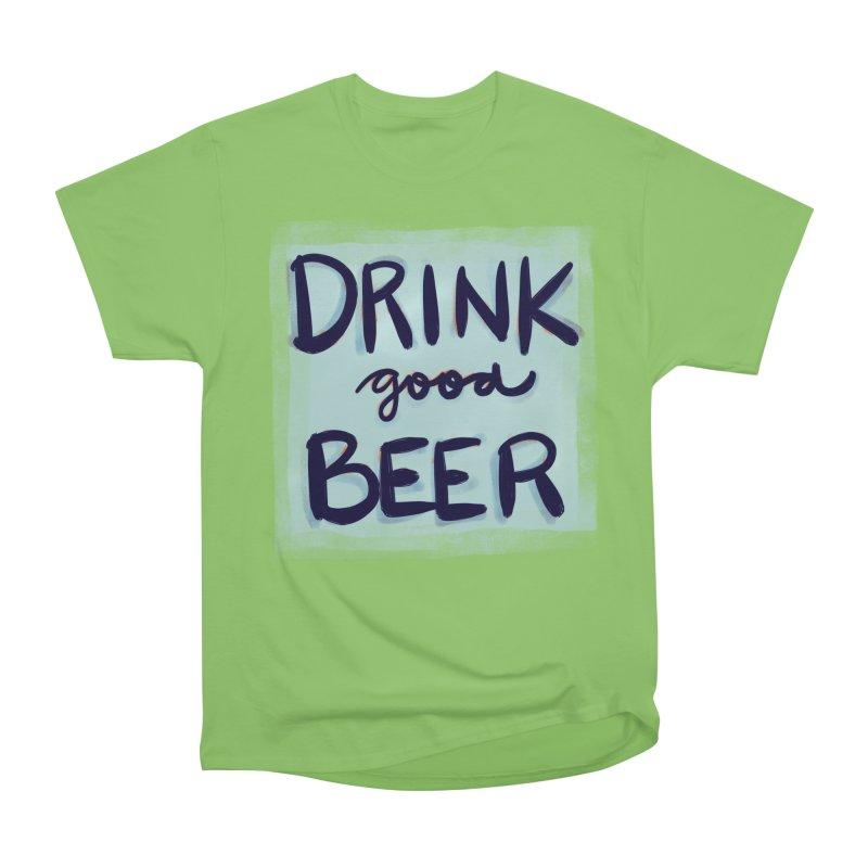Drink Good Beer Women's Heavyweight Unisex T-Shirt by Renee Leigh Stephenson Artist Shop