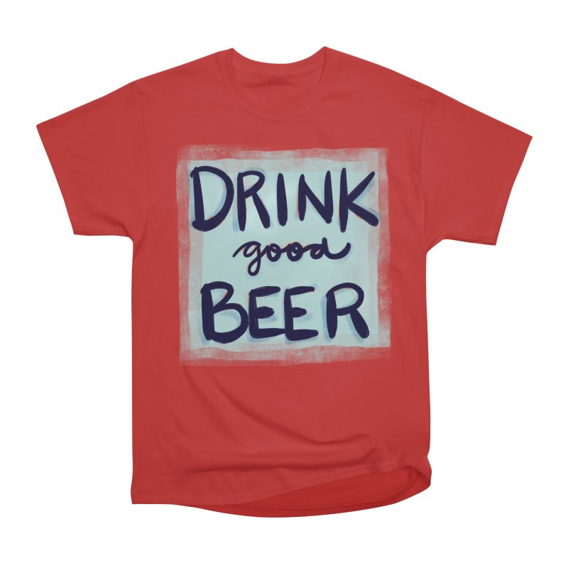 Drink Good Beer Women's Classic Unisex T-Shirt by Renee Leigh Stephenson Artist Shop