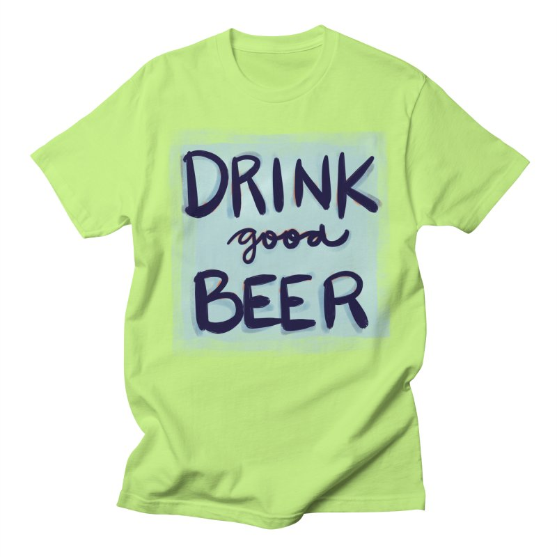 Drink Good Beer Women's Unisex T-Shirt by Renee Leigh Stephenson Artist Shop
