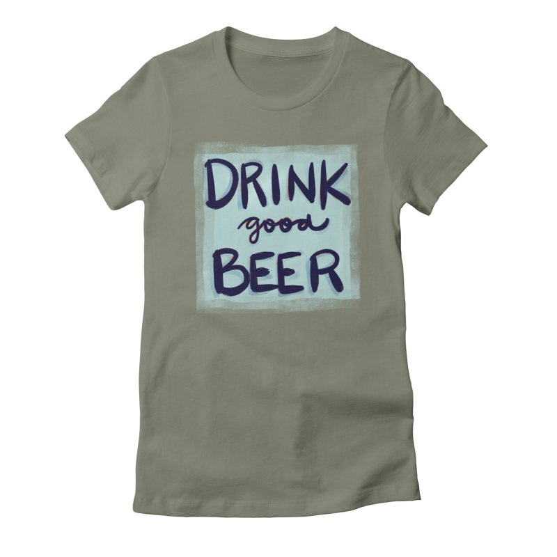 Drink Good Beer Women's Fitted T-Shirt by Renee Leigh Stephenson Artist Shop