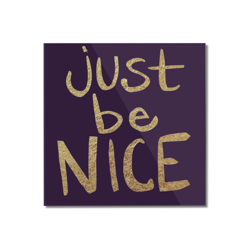 Just Be Nice Home Mounted Acrylic Print by Renee Leigh Stephenson Artist Shop