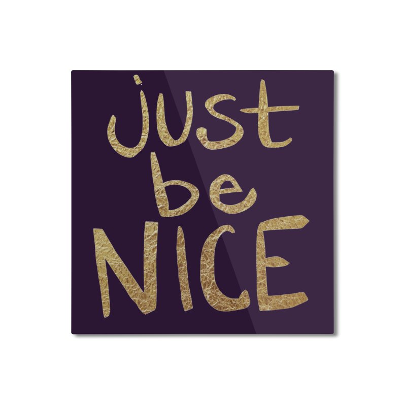 Just Be Nice Home Mounted Aluminum Print by Renee Leigh Stephenson Artist Shop