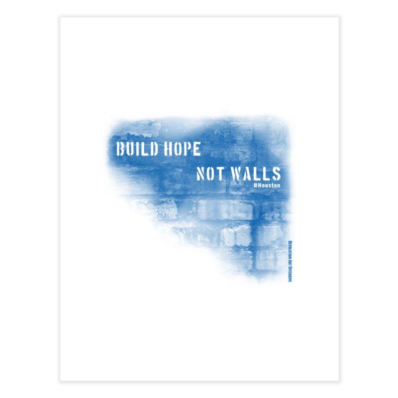 Build Hope Not Walls Houston Blue Home Fine Art Print by Revolution Art Offensive