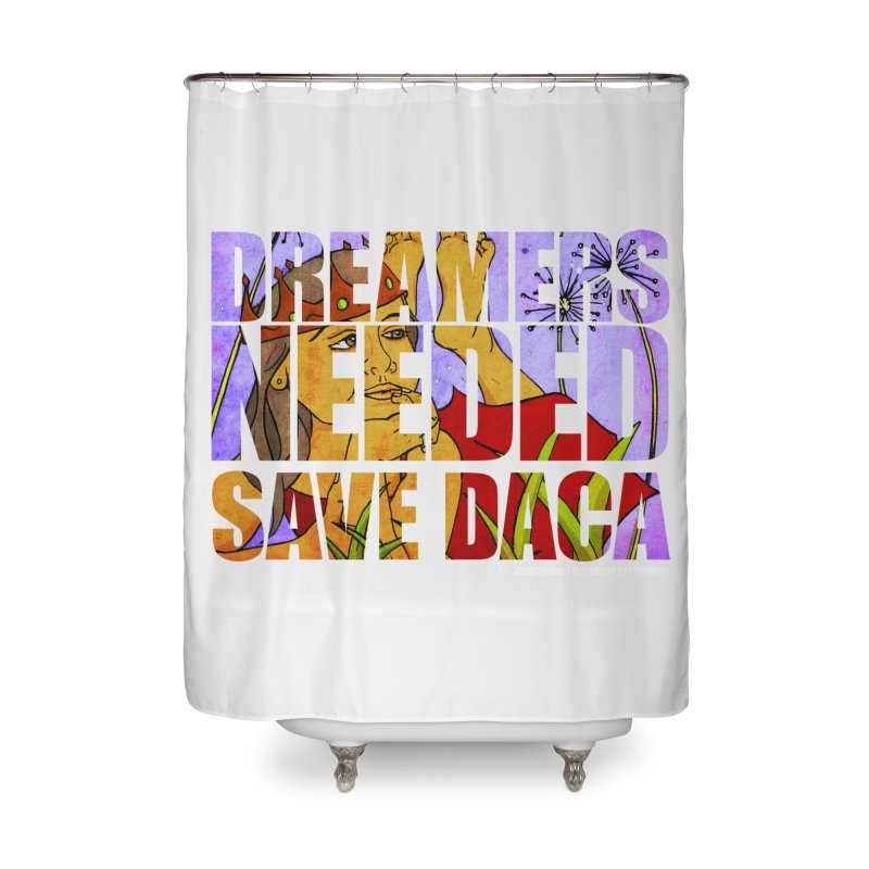 Dreamers Needed Save DACA Home Shower Curtain by Revolution Art Offensive