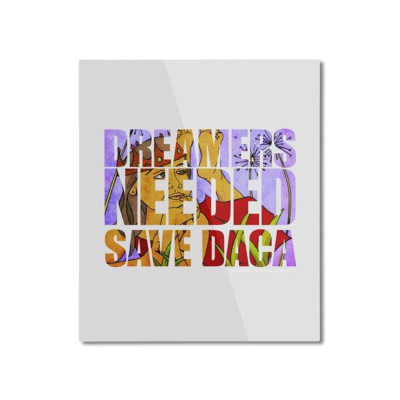 Dreamers Needed Save DACA Home Mounted Aluminum Print by Revolution Art Offensive