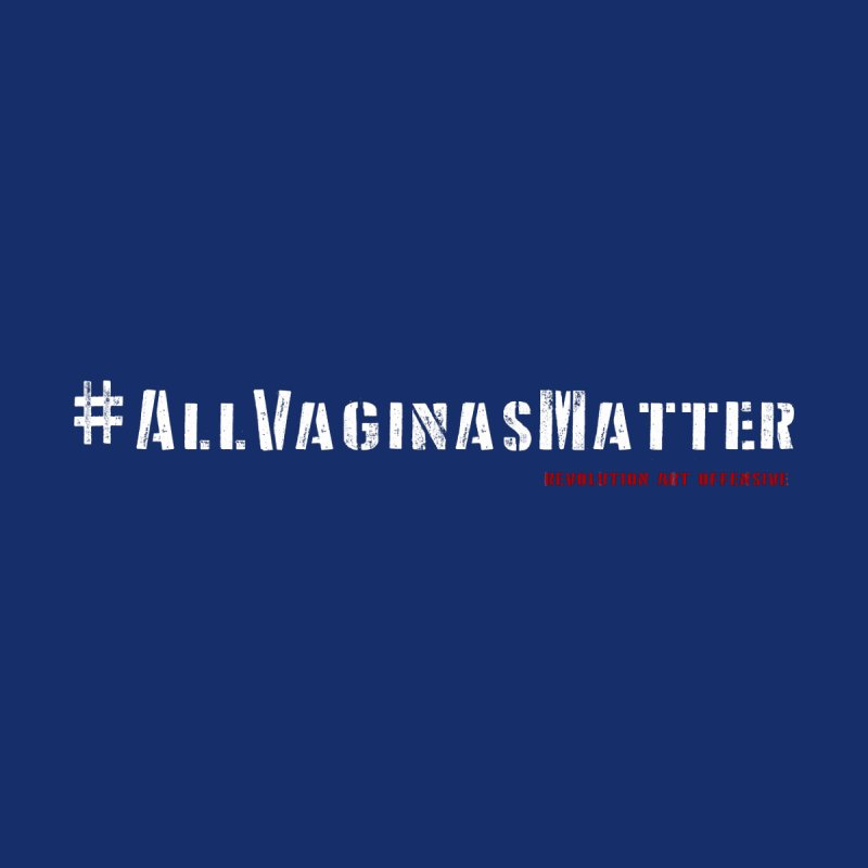 #AllVaginasMatter by Revolution Art Offensive