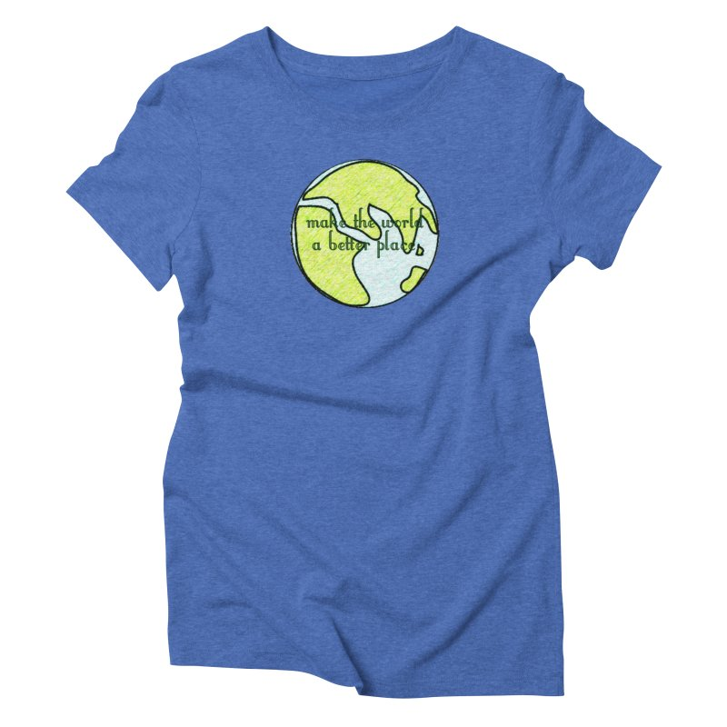 The World a Better Place Women's Triblend T-Shirt by riverofchi's Artist Shop