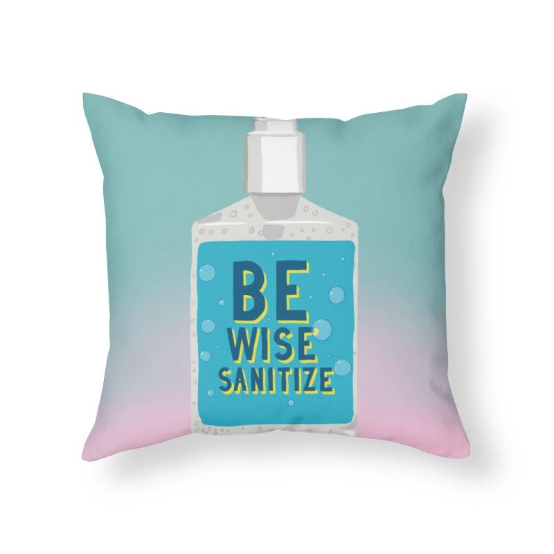 Be Wise Sanitize Home Throw Pillow by RJ Artworks's Artist Shop