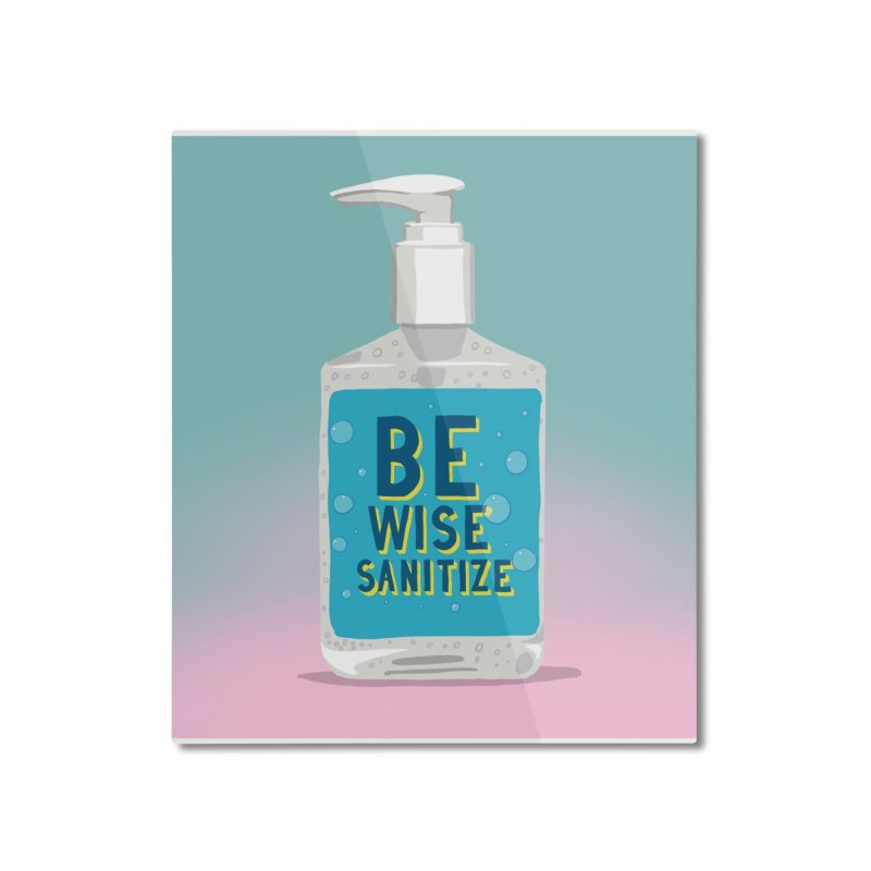 Be Wise Sanitize Home Mounted Aluminum Print by RJ Artworks's Artist Shop