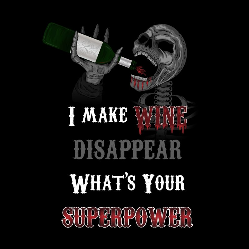 I make Wine disappear. What's your Superpower? None  by R Lopez Designs