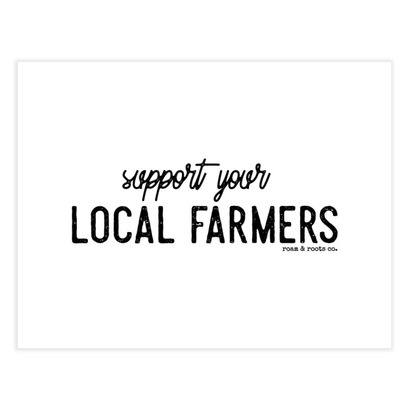 Support Your Local Farmers Home Fine Art Print by Roam & Roots Shop