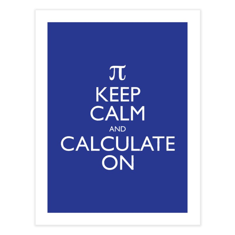 Keep Calm and Calculate On Home Fine Art Print by Robyriker Designs - Elishka Jepson