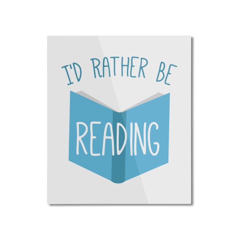 I'd Rather Be Reading Home Mounted Aluminum Print by Robyriker Designs - Elishka Jepson