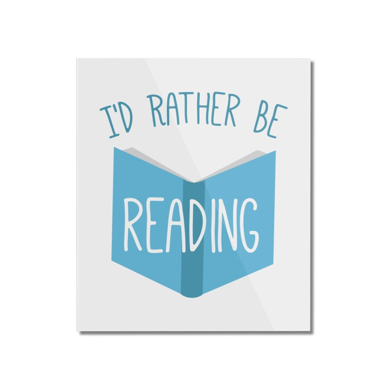 I'd Rather Be Reading Home Mounted Acrylic Print by Robyriker Designs - Elishka Jepson