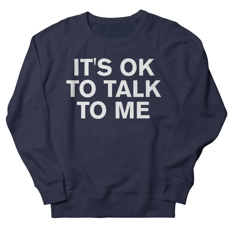 It's OK To Talk To Me Men's French Terry Sweatshirt by Rocks Off Designs