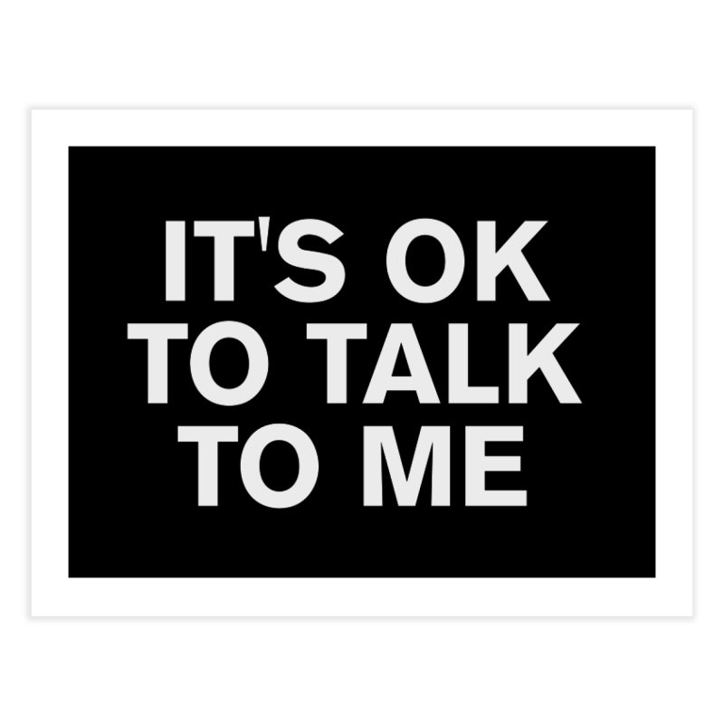 It's OK To Talk To Me Home Fine Art Print by Rocks Off Designs