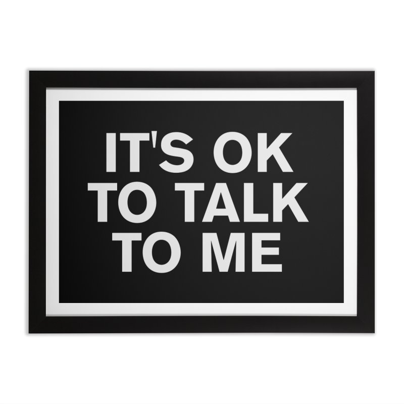 It's OK To Talk To Me Home Framed Fine Art Print by Rocks Off Designs