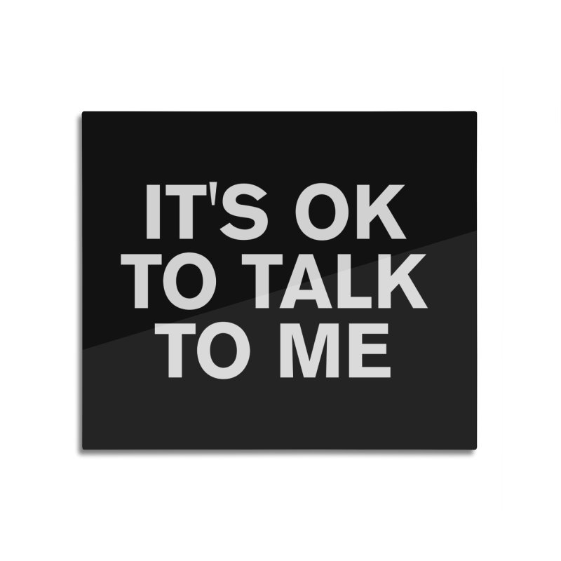 It's OK To Talk To Me Home Mounted Aluminum Print by Rocks Off Designs