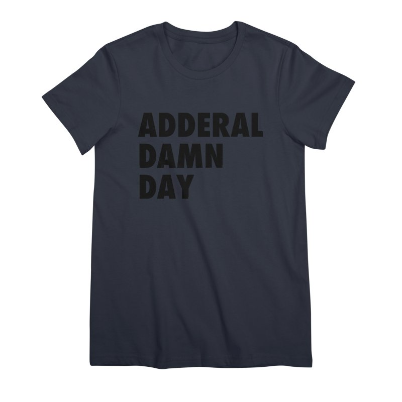 Adderal Damn Day Women's Premium T-Shirt by Rocks Off Designs